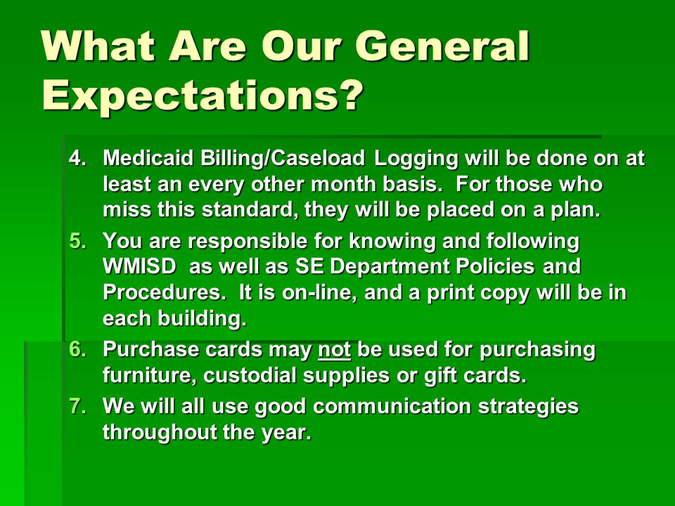 What Are Our General Expectations? 4.Medicaid Billing/Caseload Logging will be done on at least an every other month basis. For those who miss this st