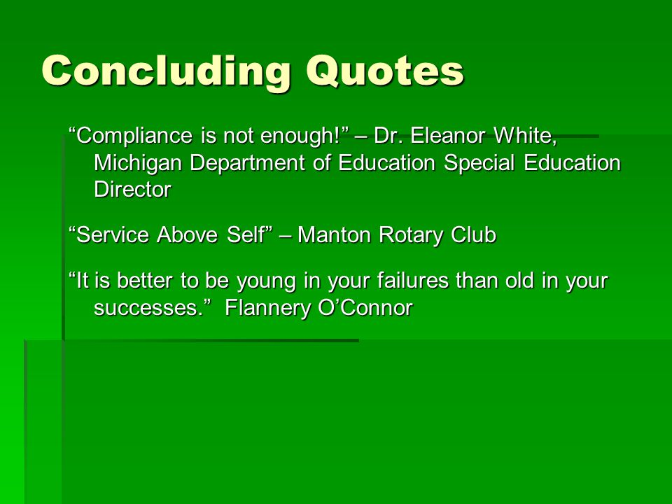 "Concluding Quotes ""Compliance is not enough!"" – Dr. Eleanor White, Michigan Department of Education Special Education Director ""Service Above Self"" –"