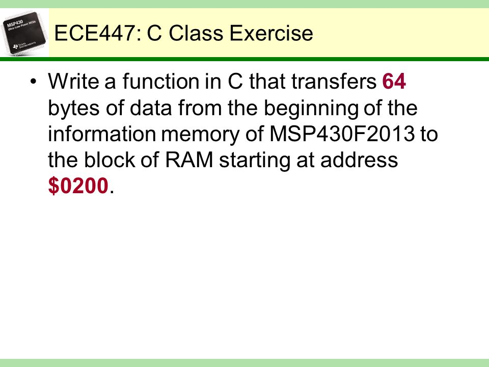 ECE447: C Class Exercise Write a function in C that transfers 64 bytes of data from the beginning of the information memory of MSP430F2013 to the block of RAM starting at address $0200.