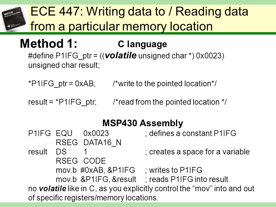 ECE 447: Writing data to / Reading data from a particular memory location C language #define P1IFG_ptr = (( volatile unsigned char *) 0x0023) unsigned char result; *P1IFG_ptr = 0xAB; /*write to the pointed location*/ result = *P1IFG_ptr; /*read from the pointed location */ MSP430 Assembly P1IFGEQU0x0023 ; defines a constant P1IFG RSEGDATA16_N resultDS1 ; creates a space for a variable RSEGCODE mov.b #0xAB, &P1IFG ; writes to P1IFG mov.b &P1IFG, &result ; reads P1IFG into result no volatile like in C, as you explicitly control the mov into and out of specific registers/memory locations.