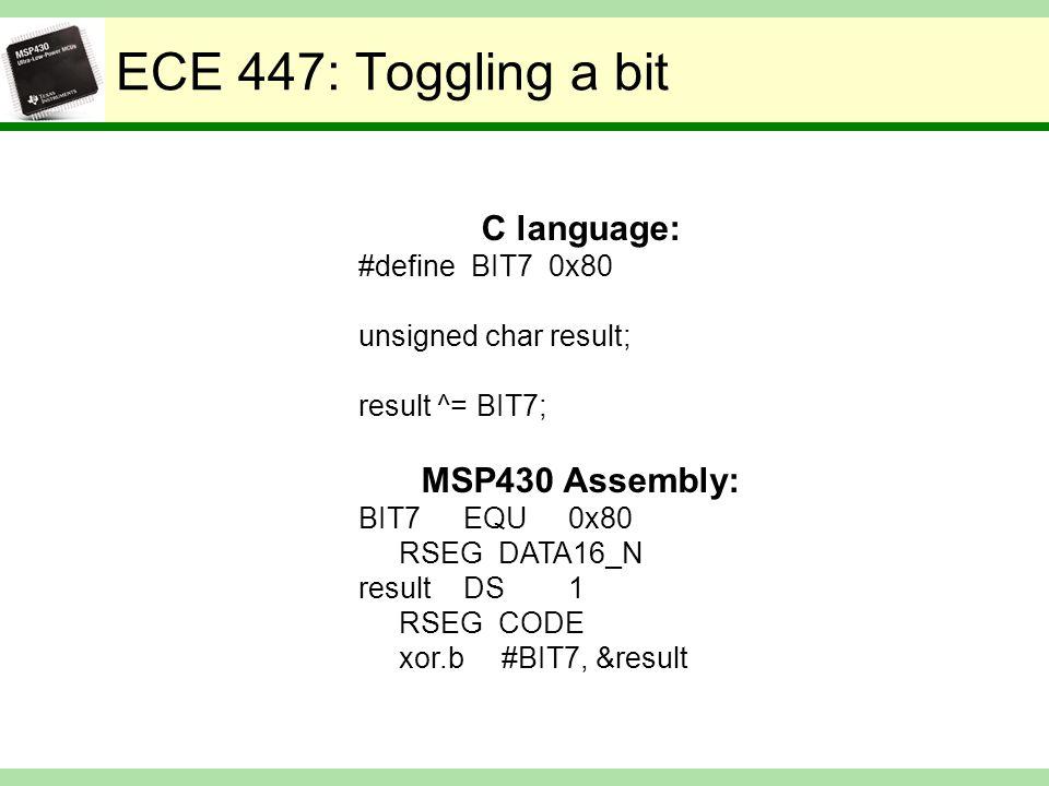 ECE 447: Toggling a bit C language: #define BIT7 0x80 unsigned char result; result ^= BIT7; MSP430 Assembly: BIT7EQU0x80 RSEG DATA16_N resultDS1 RSEG CODE xor.b #BIT7, &result