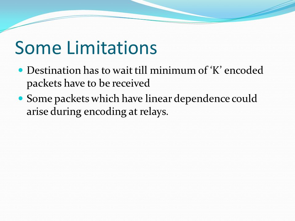 Some Limitations Destination has to wait till minimum of 'K' encoded packets have to be received Some packets which have linear dependence could arise during encoding at relays.