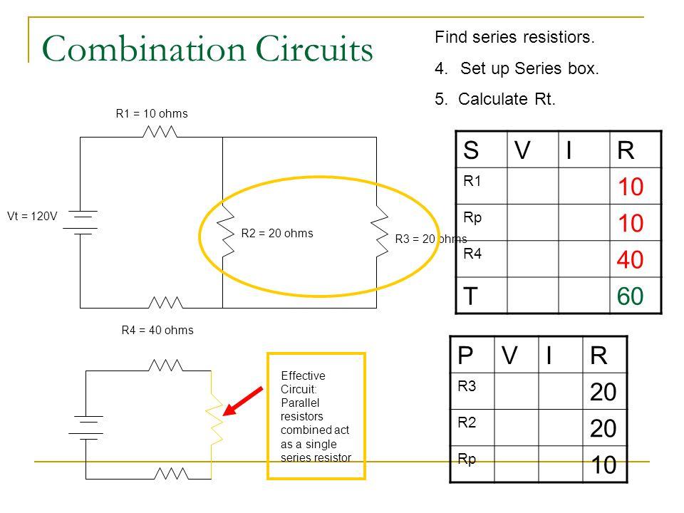 Combination Circuits PVIR R3 20 R2 20 Rp 10 R1 = 10 ohms R4 = 40 ohms Vt = 120V R2 = 20 ohms R3 = 20 ohms Find series resistiors. 4.Set up Series box.