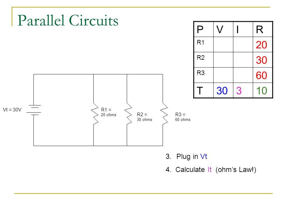 Parallel Circuits R1 = 20 ohms R2 = 30 ohms R3 = 60 ohms Vt = 30V PVIR R1 20 R2 30 R3 60 T30310 3.Plug in Vt 4. Calculate It (ohm's Law!)