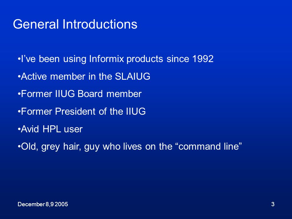 December 8,9 20053 I've been using Informix products since 1992 Active member in the SLAIUG Former IIUG Board member Former President of the IIUG Avid