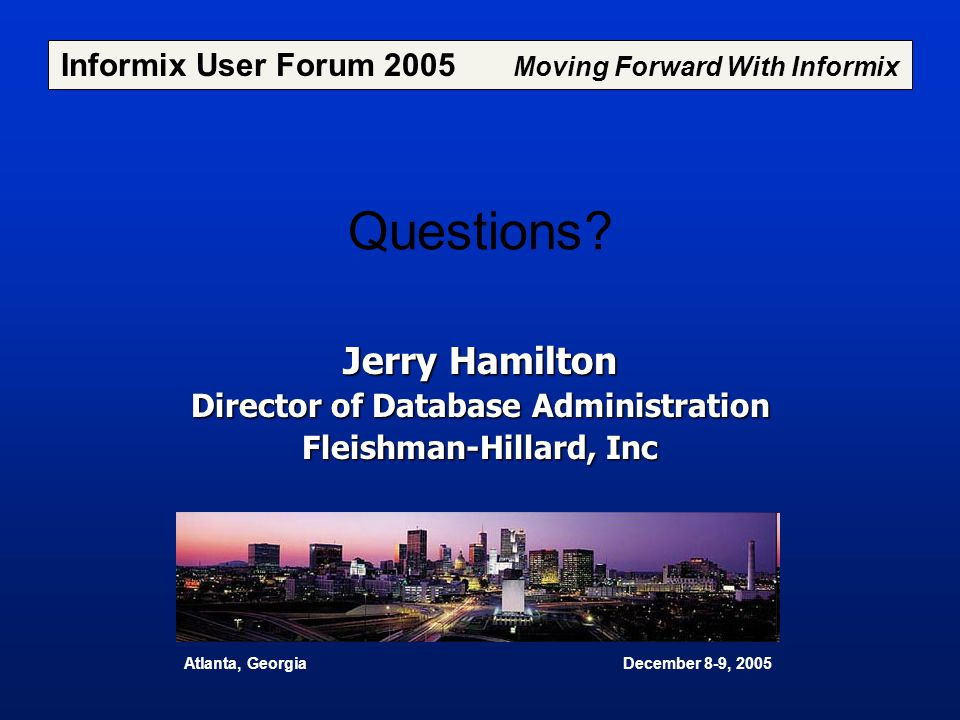 Questions? Jerry Hamilton Director of Database Administration Fleishman-Hillard, Inc Informix User Forum 2005 Moving Forward With Informix Atlanta, Ge