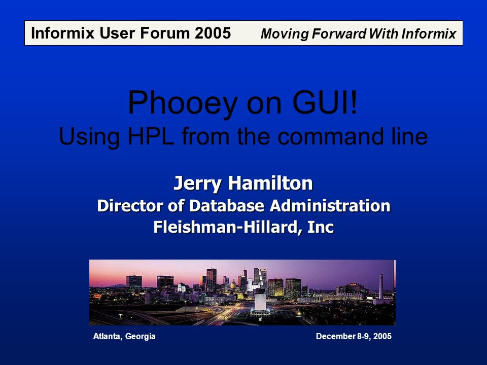 Phooey on GUI! Using HPL from the command line Jerry Hamilton Director of Database Administration Fleishman-Hillard, Inc Informix User Forum 2005 Movi
