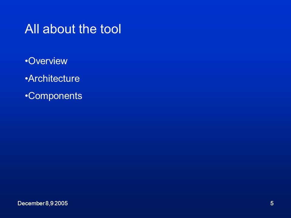 December 8,9 20055 Overview Architecture Components All about the tool