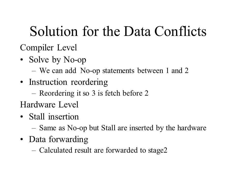 Solution for the Data Conflicts Compiler Level Solve by No-op –We can add No-op statements between 1 and 2 Instruction reordering –Reordering it so 3