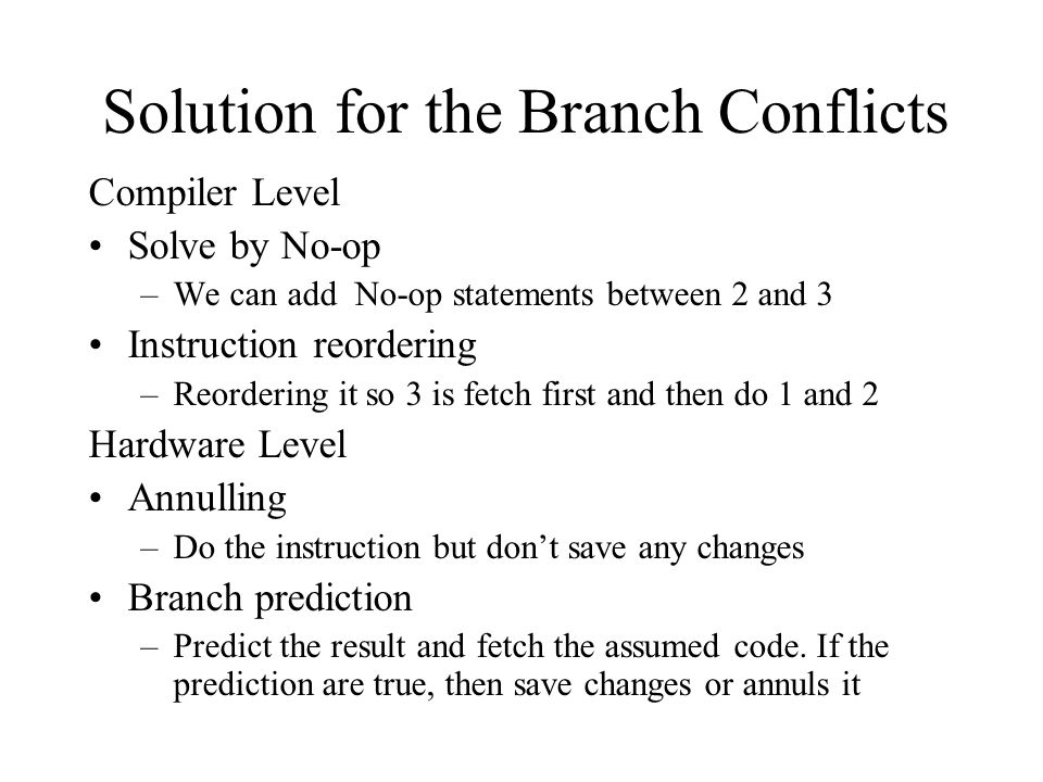 Solution for the Branch Conflicts Compiler Level Solve by No-op –We can add No-op statements between 2 and 3 Instruction reordering –Reordering it so