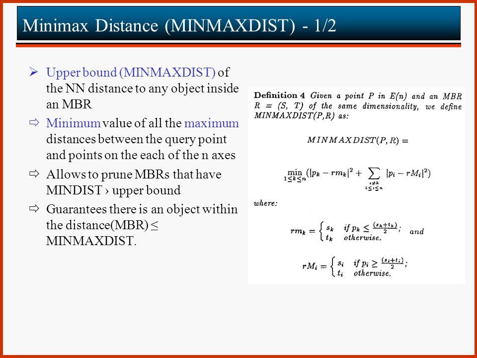 Minimax Distance (MINMAXDIST) - 1/2  Upper bound (MINMAXDIST) of the NN distance to any object inside an MBR  Minimum value of all the maximum dista