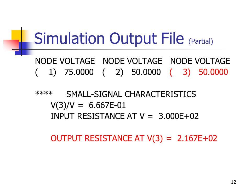 12 Simulation Output File (Partial) NODE VOLTAGE NODE VOLTAGE NODE VOLTAGE ( 1) 75.0000 ( 2) 50.0000 ( 3) 50.0000 **** SMALL-SIGNAL CHARACTERISTICS V(3)/V = 6.667E-01 INPUT RESISTANCE AT V = 3.000E+02 OUTPUT RESISTANCE AT V(3) = 2.167E+02