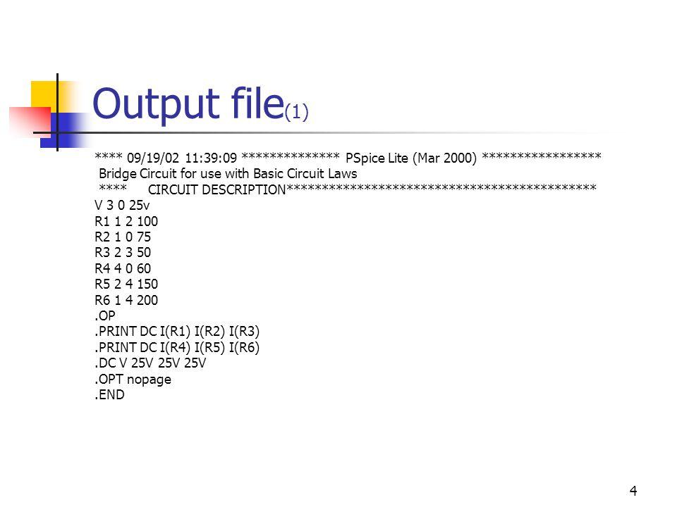 4 Output file (1) **** 09/19/02 11:39:09 ************** PSpice Lite (Mar 2000) ***************** Bridge Circuit for use with Basic Circuit Laws **** CIRCUIT DESCRIPTION******************************************** V 3 0 25v R1 1 2 100 R2 1 0 75 R3 2 3 50 R4 4 0 60 R5 2 4 150 R6 1 4 200.OP.PRINT DC I(R1) I(R2) I(R3).PRINT DC I(R4) I(R5) I(R6).DC V 25V 25V 25V.OPT nopage.END