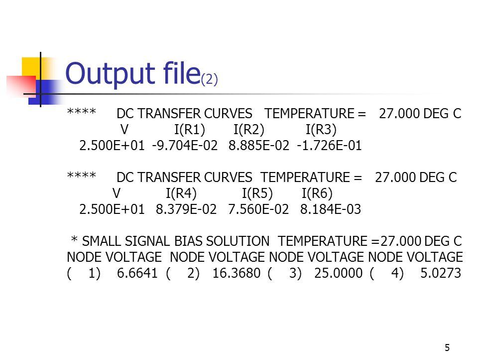 5 Output file (2) **** DC TRANSFER CURVES TEMPERATURE = 27.000 DEG C V I(R1) I(R2) I(R3) 2.500E+01 -9.704E-02 8.885E-02 -1.726E-01 **** DC TRANSFER CURVES TEMPERATURE = 27.000 DEG C V I(R4) I(R5) I(R6) 2.500E+01 8.379E-02 7.560E-02 8.184E-03 * SMALL SIGNAL BIAS SOLUTION TEMPERATURE =27.000 DEG C NODE VOLTAGE NODE VOLTAGE ( 1) 6.6641 ( 2) 16.3680 ( 3) 25.0000 ( 4) 5.0273