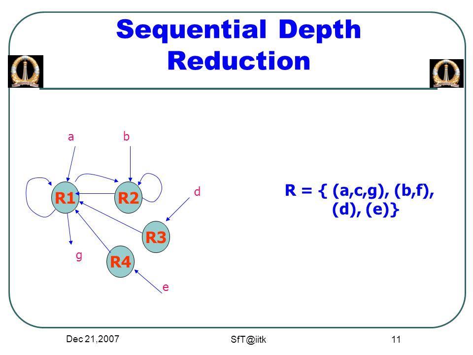 Dec 21,2007 SfT@iitk 11 Sequential Depth Reduction R1R2 R4 R3 ab d e g R = { (a,c,g), (b,f), (d), (e)}