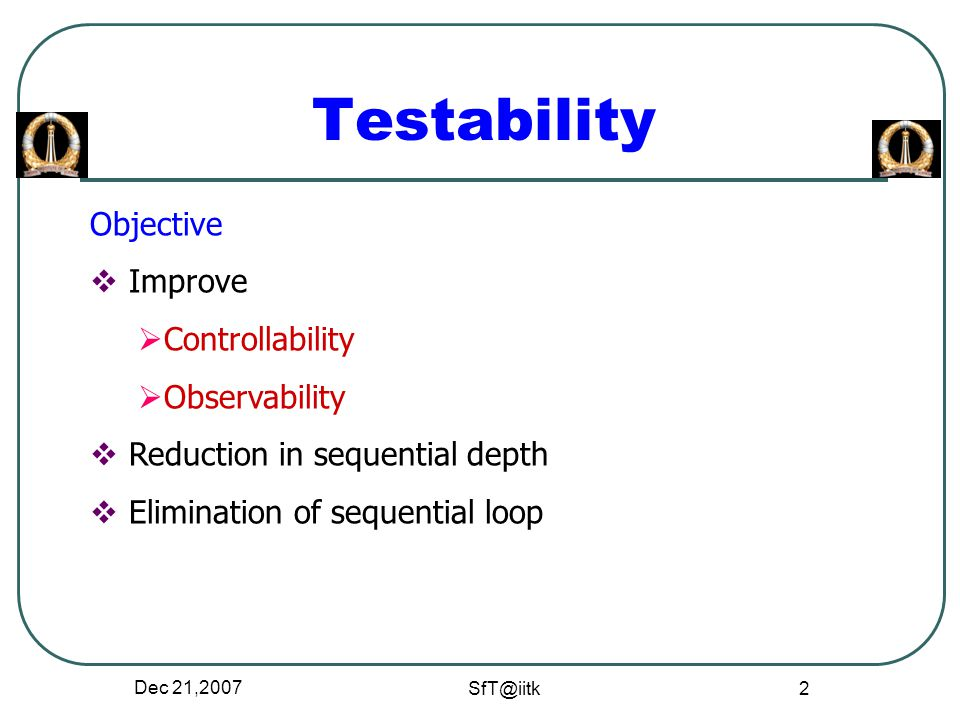 Dec 21,2007 SfT@iitk 2 Testability Objective  Improve  Controllability  Observability  Reduction in sequential depth  Elimination of sequential loop