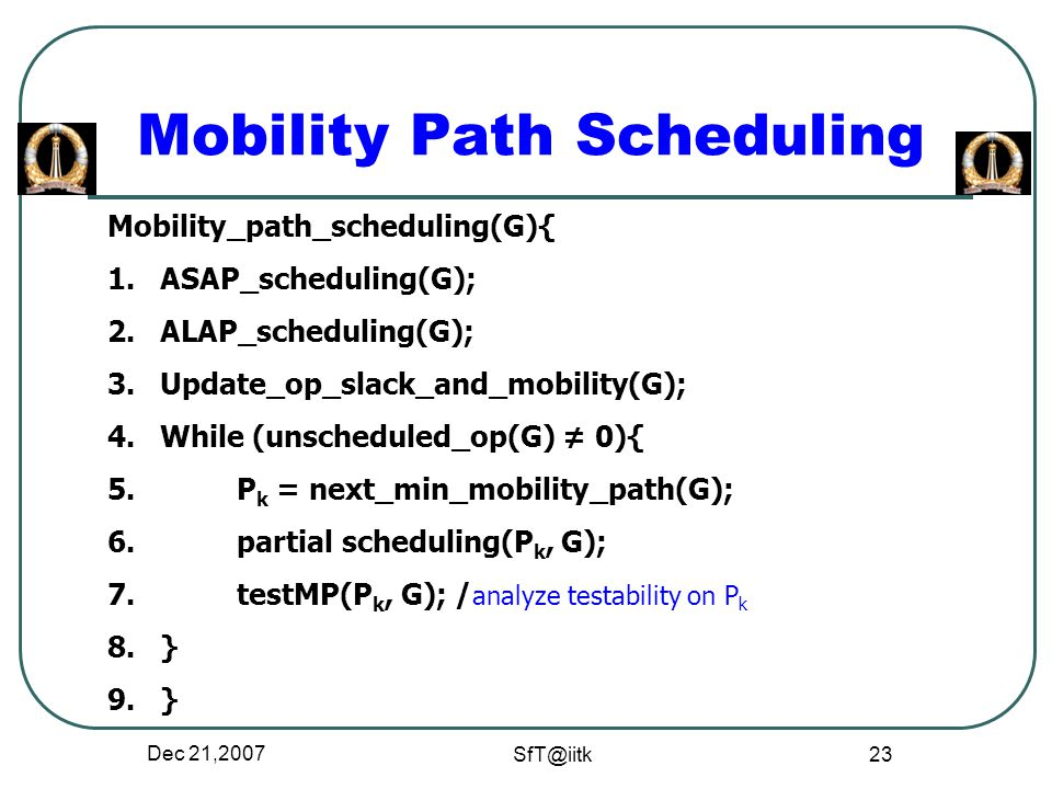 Dec 21,2007 SfT@iitk 23 Mobility Path Scheduling Mobility_path_scheduling(G){ 1.ASAP_scheduling(G); 2.ALAP_scheduling(G); 3.Update_op_slack_and_mobility(G); 4.While (unscheduled_op(G) ≠ 0){ 5.