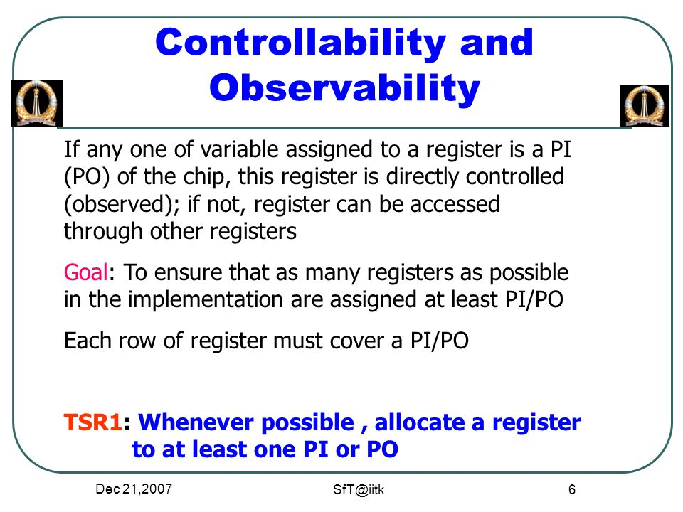 Dec 21,2007 SfT@iitk 6 Controllability and Observability If any one of variable assigned to a register is a PI (PO) of the chip, this register is directly controlled (observed); if not, register can be accessed through other registers Goal: To ensure that as many registers as possible in the implementation are assigned at least PI/PO Each row of register must cover a PI/PO TSR1: Whenever possible, allocate a register to at least one PI or PO