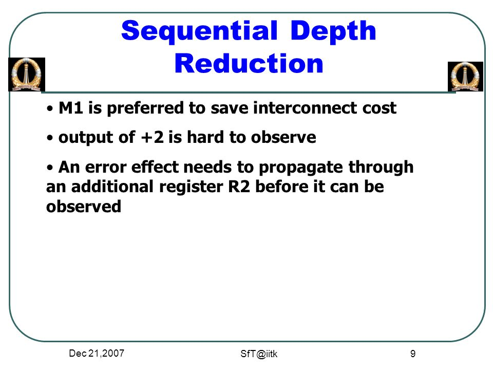Dec 21,2007 SfT@iitk 9 Sequential Depth Reduction M1 is preferred to save interconnect cost output of +2 is hard to observe An error effect needs to propagate through an additional register R2 before it can be observed