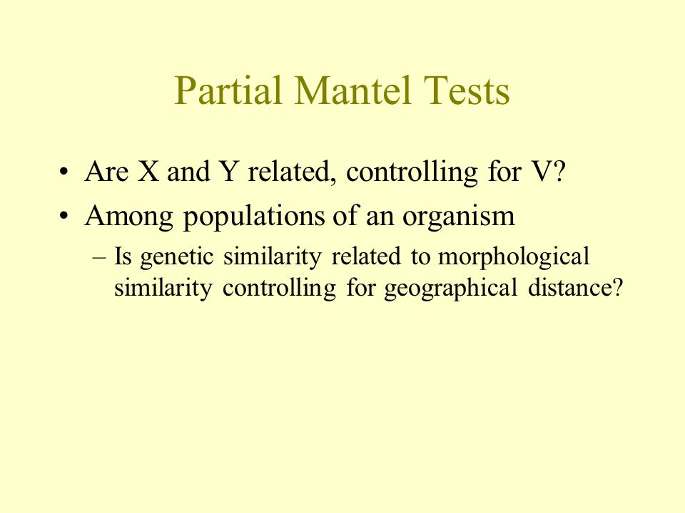 Partial Mantel Tests Are X and Y related, controlling for V? Among populations of an organism –Is genetic similarity related to morphological similari
