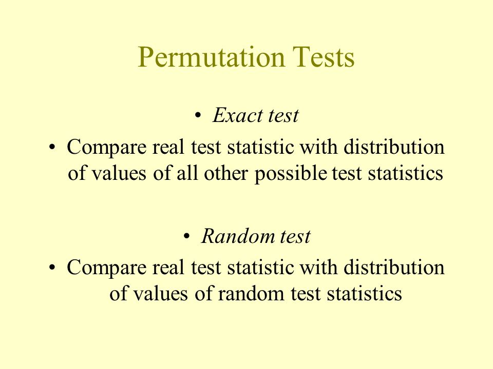 Permutation Tests Exact test Compare real test statistic with distribution of values of all other possible test statistics Random test Compare real te