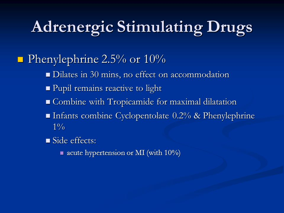 Adrenergic Stimulating Drugs Phenylephrine 2.5% or 10% Phenylephrine 2.5% or 10% Dilates in 30 mins, no effect on accommodation Dilates in 30 mins, no effect on accommodation Pupil remains reactive to light Pupil remains reactive to light Combine with Tropicamide for maximal dilatation Combine with Tropicamide for maximal dilatation Infants combine Cyclopentolate 0.2% & Phenylephrine 1% Infants combine Cyclopentolate 0.2% & Phenylephrine 1% Side effects: Side effects: acute hypertension or MI (with 10%) acute hypertension or MI (with 10%)