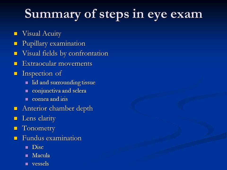 Summary of steps in eye exam Visual Acuity Visual Acuity Pupillary examination Pupillary examination Visual fields by confrontation Visual fields by c