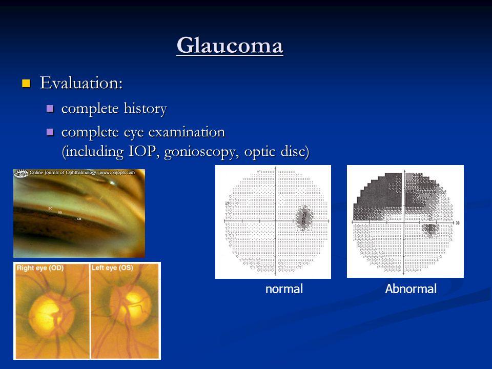Glaucoma Evaluation: Evaluation: complete history complete history complete eye examination (including IOP, gonioscopy, optic disc) complete eye examination (including IOP, gonioscopy, optic disc) Perimetry Perimetry normalAbnormal