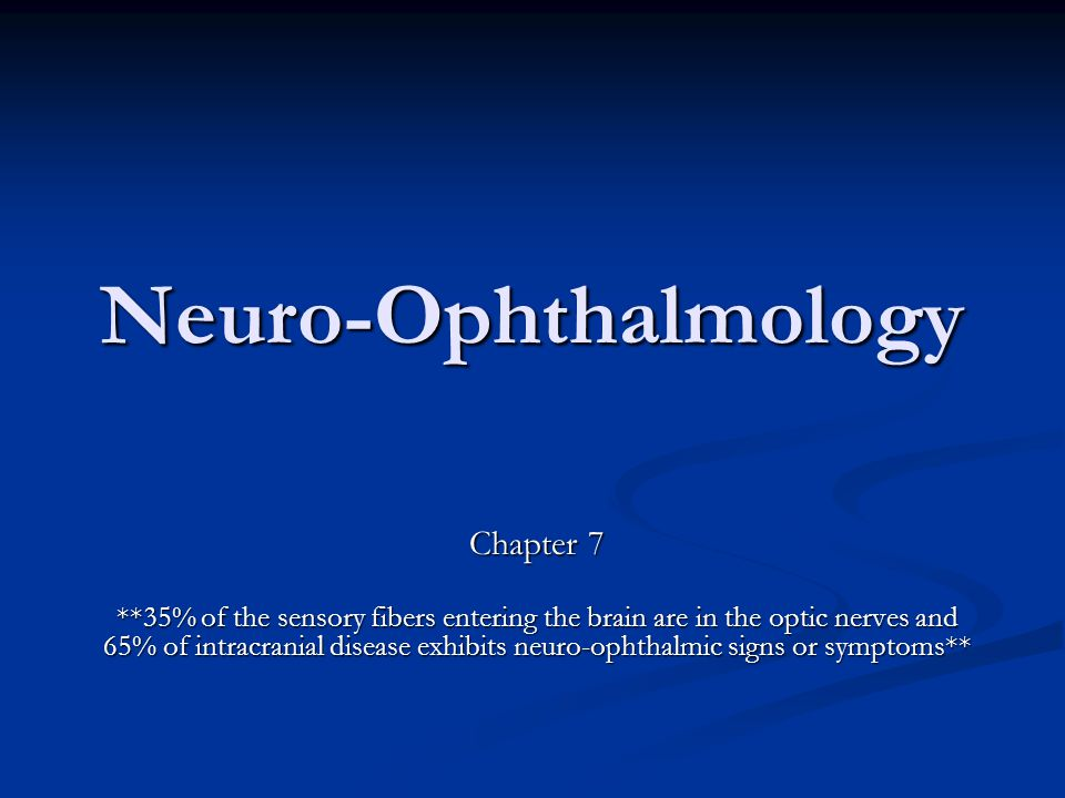 Chapter 7 **35% of the sensory fibers entering the brain are in the optic nerves and 65% of intracranial disease exhibits neuro-ophthalmic signs or sy