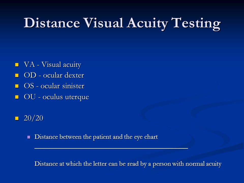 Distance Visual Acuity Testing VA - Visual acuity VA - Visual acuity OD - ocular dexter OD - ocular dexter OS - ocular sinister OS - ocular sinister OU - oculus uterque OU - oculus uterque 20/20 20/20 Distance between the patient and the eye chart Distance between the patient and the eye chart_____________________________________________ Distance at which the letter can be read by a person with normal acuity