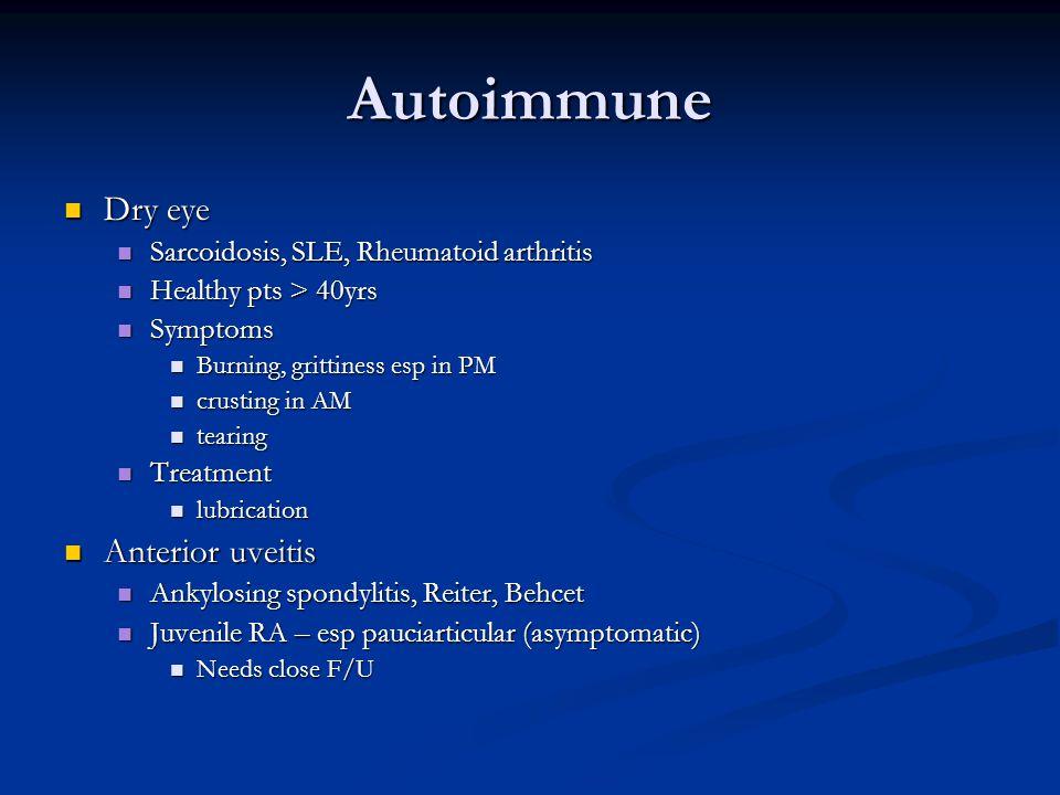 Autoimmune Dry eye Dry eye Sarcoidosis, SLE, Rheumatoid arthritis Sarcoidosis, SLE, Rheumatoid arthritis Healthy pts > 40yrs Healthy pts > 40yrs Symptoms Symptoms Burning, grittiness esp in PM Burning, grittiness esp in PM crusting in AM crusting in AM tearing tearing Treatment Treatment lubrication lubrication Anterior uveitis Anterior uveitis Ankylosing spondylitis, Reiter, Behcet Ankylosing spondylitis, Reiter, Behcet Juvenile RA – esp pauciarticular (asymptomatic) Juvenile RA – esp pauciarticular (asymptomatic) Needs close F/U Needs close F/U