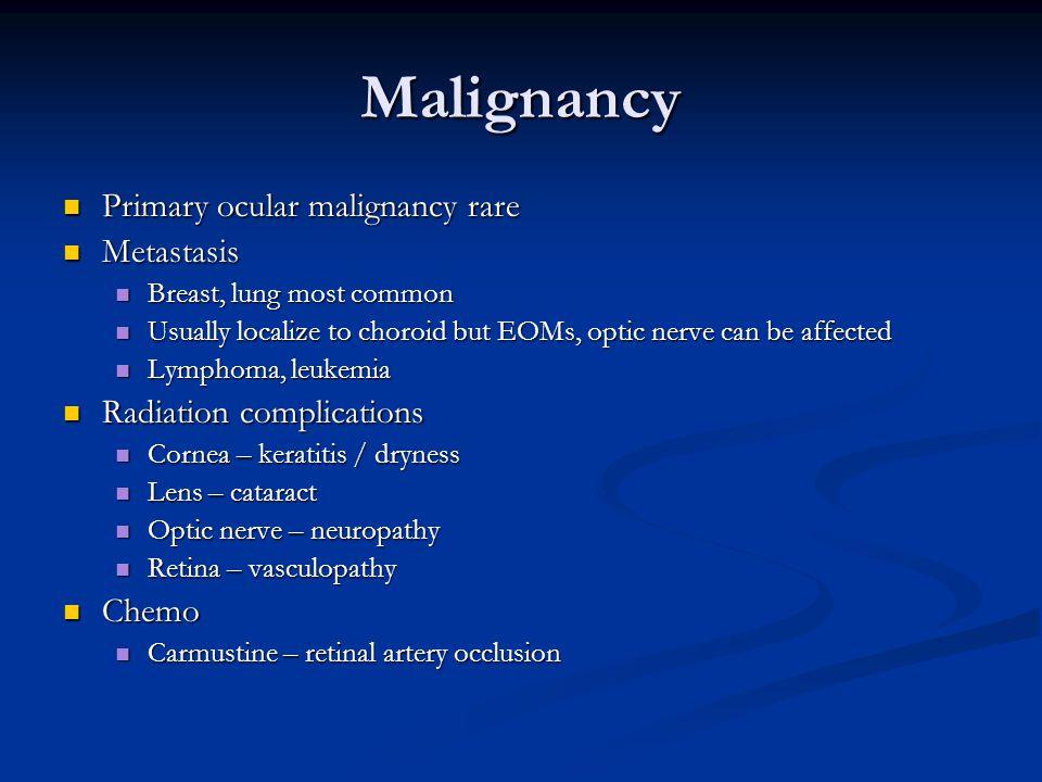 Malignancy Primary ocular malignancy rare Primary ocular malignancy rare Metastasis Metastasis Breast, lung most common Breast, lung most common Usually localize to choroid but EOMs, optic nerve can be affected Usually localize to choroid but EOMs, optic nerve can be affected Lymphoma, leukemia Lymphoma, leukemia Radiation complications Radiation complications Cornea – keratitis / dryness Cornea – keratitis / dryness Lens – cataract Lens – cataract Optic nerve – neuropathy Optic nerve – neuropathy Retina – vasculopathy Retina – vasculopathy Chemo Chemo Carmustine – retinal artery occlusion Carmustine – retinal artery occlusion