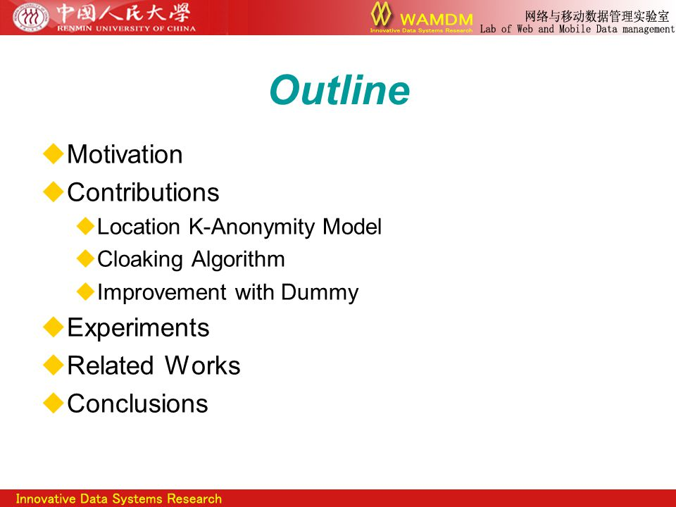 Outline  Motivation  Contributions  Location K-Anonymity Model  Cloaking Algorithm  Improvement with Dummy  Experiments  Related Works  Conclusions