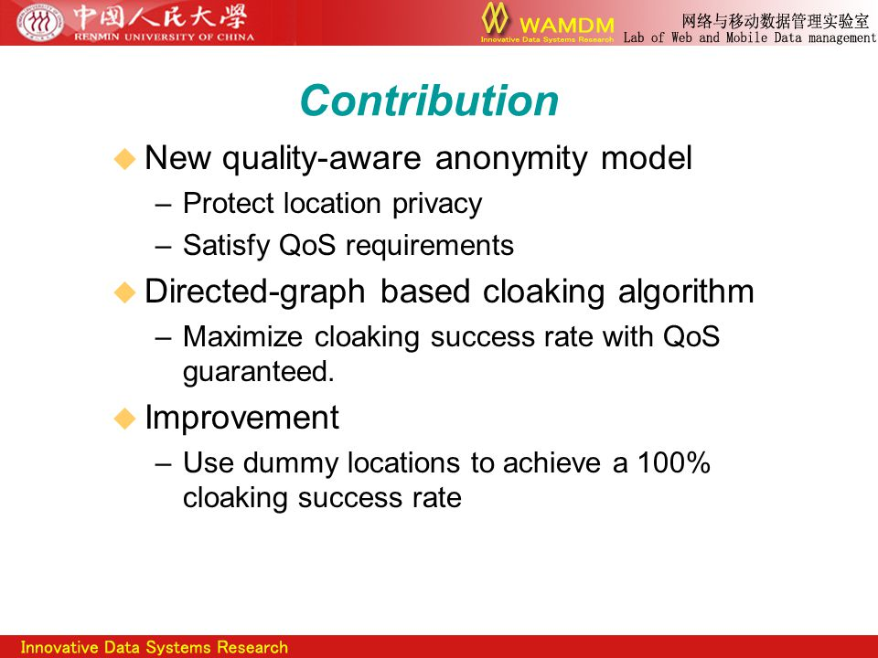 Contribution  New quality-aware anonymity model –Protect location privacy –Satisfy QoS requirements  Directed-graph based cloaking algorithm –Maximize cloaking success rate with QoS guaranteed.