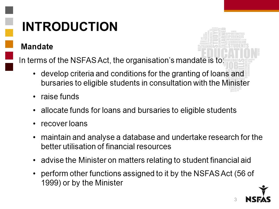 INTRODUCTION Mandate In terms of the NSFAS Act, the organisation's mandate is to: develop criteria and conditions for the granting of loans and bursar