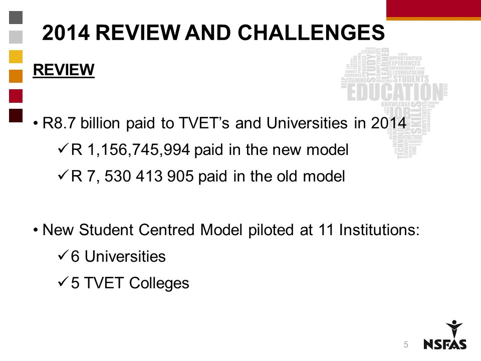 2014 REVIEW AND CHALLENGES REVIEW R8.7 billion paid to TVET's and Universities in 2014 R 1,156,745,994 paid in the new model R 7, 530 413 905 paid in