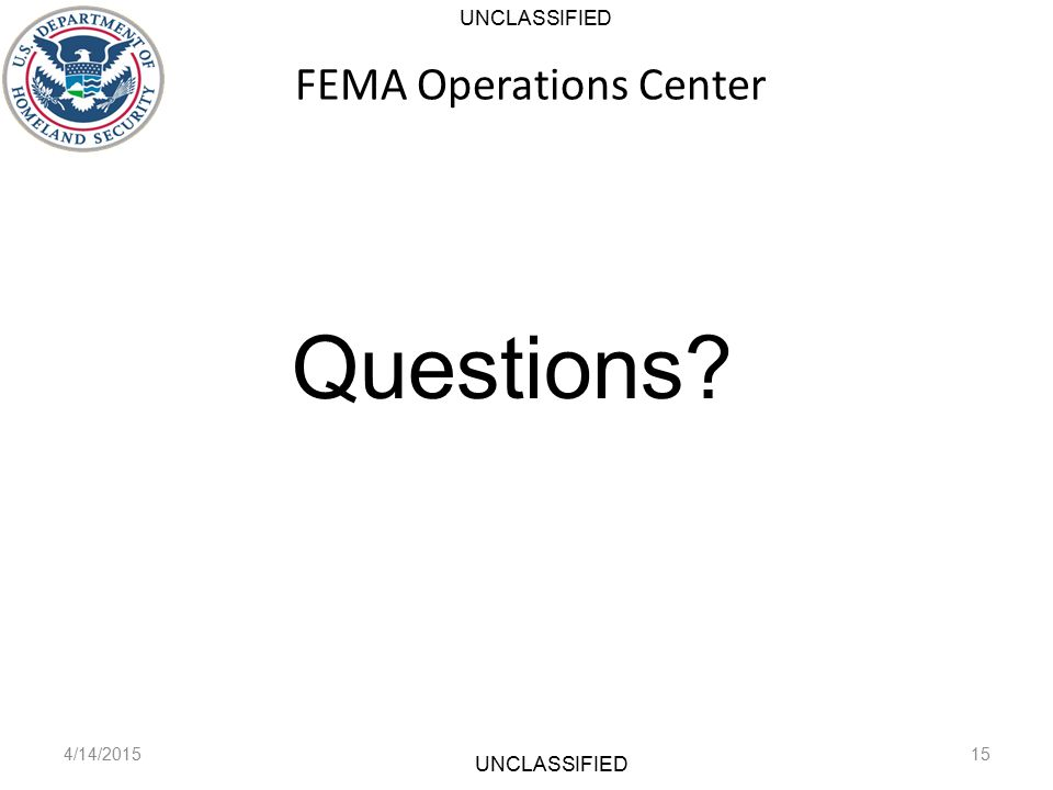 UNCLASSIFIED FEMA Operations Center 4/14/201515 Questions