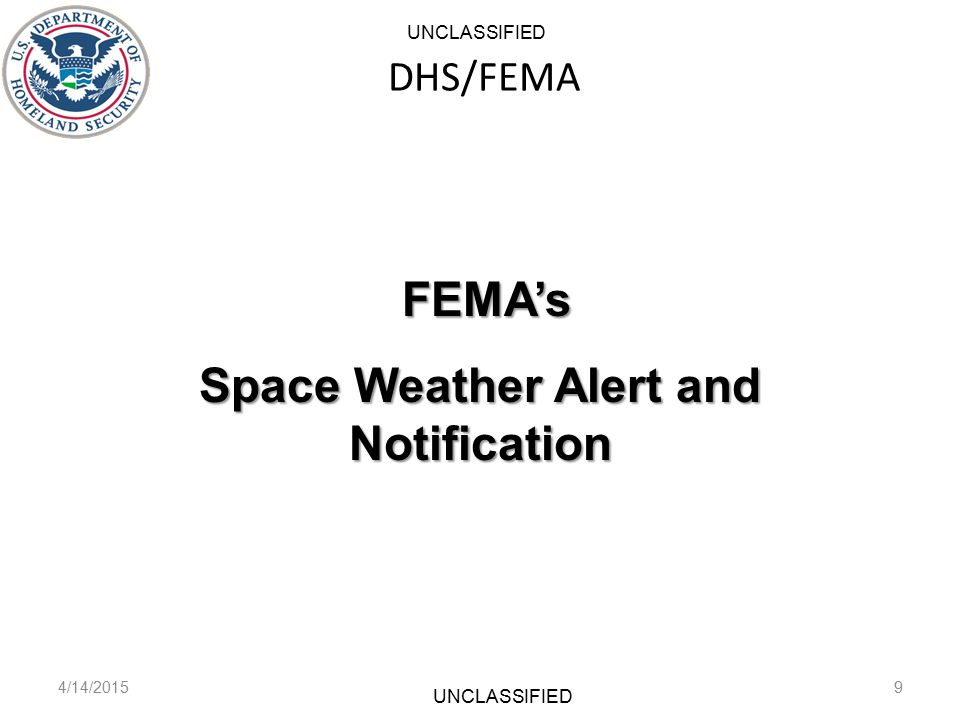 DHS/FEMA 4/14/20159 FEMA's FEMA's Space Weather Alert and Notification UNCLASSIFIED