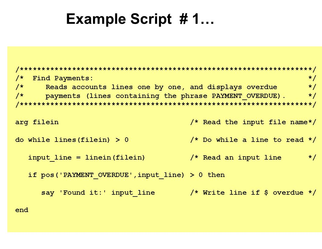 Simplicity in this script… Minimal syntax Minimal special characters and variables Free format Use spaces & blank lines however desired Case-insensitive (capitalize however you want) No explicit file definition File is automatically OPEN'ed and CLOSE'd Automatic declaration of variables (see FILEIN and INPUT_LINE) No data typing All variables are strings Numbers are strings that look like numbers Decimal arithmetic (portable, consistent results) Automatic conversions where sensible