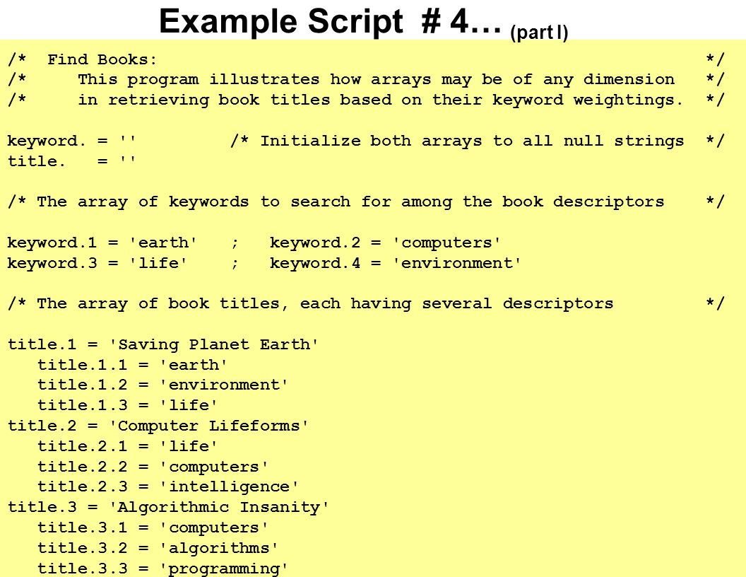Example Script # 4… (part II) arg weight /* Get number keyword matches required for retrieval */ say For weight of weight retrieved titles are: /* Output header */ do j = 1 while title.j <> /* Look at each book */ count = 0 do k = 1 while keyword.k <> /* Inspect its keywords */ do l = 1 while title.j.l <> /* Compute its weight */ if keyword.k = title.j.l then count = count + 1 end end if count >= weight then /* Display titles matching the criteria */ say title.j end