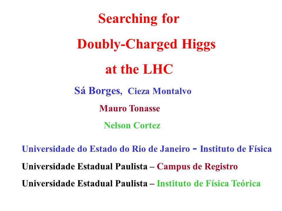 Searching for Doubly-Charged Higgs at the LHC Sá Borges, Cieza Montalvo Mauro Tonasse Nelson Cortez Universidade do Estado do Rio de Janeiro - Institu