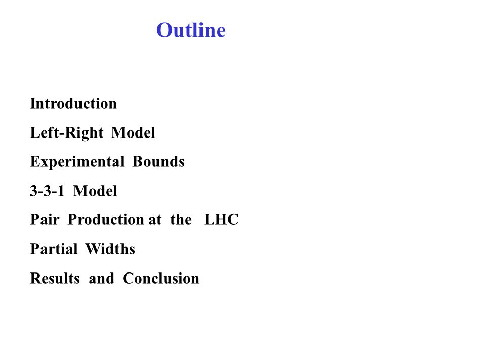 Outline Introduction Left-Right Model Experimental Bounds 3-3-1 Model Pair Production at the LHC Partial Widths Results and Conclusion