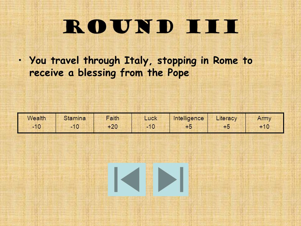 Round III You travel through Italy, stopping in Rome to receive a blessing from the Pope Wealth -10 Stamina -10 Faith +20 Luck -10 Intelligence +5 Literacy +5 Army +10