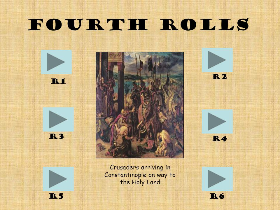 Fourth Rolls R1 R6R5 R4 R2 R3 Crusaders arriving in Constantinople on way to the Holy Land