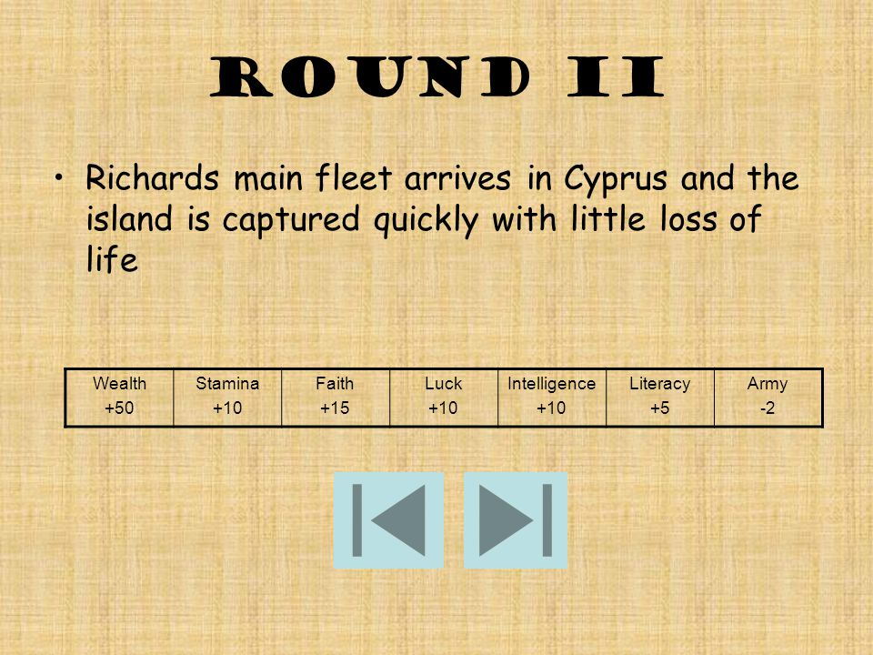 ROUND II Richards main fleet arrives in Cyprus and the island is captured quickly with little loss of life Wealth +50 Stamina +10 Faith +15 Luck +10 Intelligence +10 Literacy +5 Army -2
