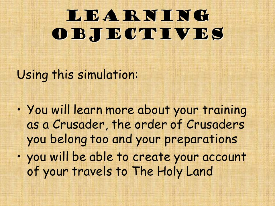 Learning objectives Using this simulation: You will learn more about your training as a Crusader, the order of Crusaders you belong too and your preparations you will be able to create your account of your travels to The Holy Land