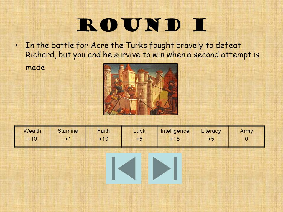 Round i In the battle for Acre the Turks fought bravely to defeat Richard, but you and he survive to win when a second attempt is made Wealth +10 Stamina +1 Faith +10 Luck +5 Intelligence +15 Literacy +5 Army 0