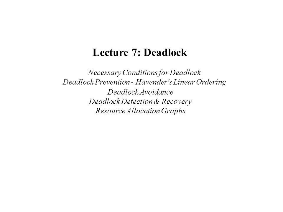 Lecture 7: Deadlock Necessary Conditions for Deadlock Deadlock Prevention - Havender s Linear Ordering Deadlock Avoidance Deadlock Detection & Recovery Resource Allocation Graphs