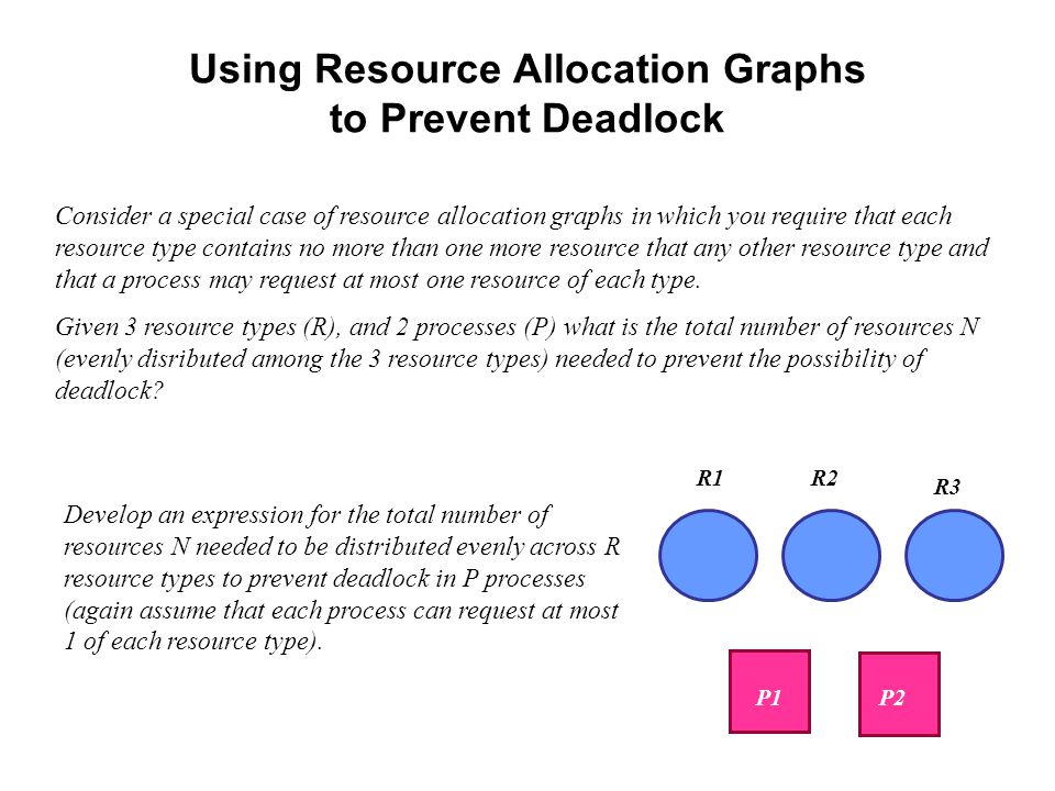 Using Resource Allocation Graphs to Prevent Deadlock Consider a special case of resource allocation graphs in which you require that each resource type contains no more than one more resource that any other resource type and that a process may request at most one resource of each type.