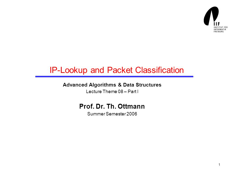1 IP-Lookup and Packet Classification Advanced Algorithms & Data Structures Lecture Theme 08 – Part I Prof.
